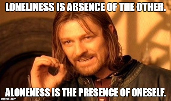 One Does Not Simply | LONELINESS IS ABSENCE OF THE OTHER. ALONENESS IS THE PRESENCE OF ONESELF. | image tagged in memes,one does not simply | made w/ Imgflip meme maker