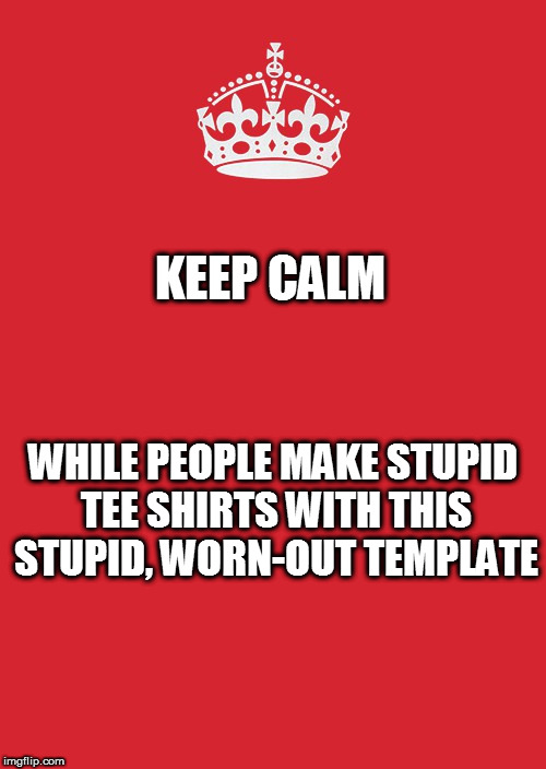 Keep Calm And Carry On Red |  KEEP CALM; WHILE PEOPLE MAKE STUPID TEE SHIRTS WITH THIS STUPID, WORN-OUT TEMPLATE | image tagged in memes,keep calm and carry on red | made w/ Imgflip meme maker