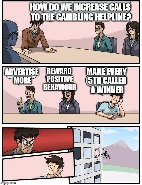 gambling helpline - fixed odds | HOW DO WE INCREASE CALLS TO THE GAMBLING HELPLINE? ADVERTISE MORE REWARD POSITIVE BEHAVIOUR MAKE EVERY 5TH CALLER A WINNER | image tagged in memes,boardroom meeting suggestion,gambling,casino | made w/ Imgflip meme maker