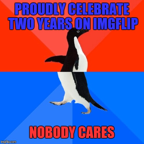 Nonetheless, I'm glad to still be here. | PROUDLY CELEBRATE TWO YEARS ON IMGFLIP NOBODY CARES | image tagged in memes,socially awesome awkward penguin | made w/ Imgflip meme maker