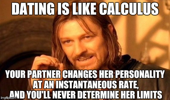 One Does Not Simply Meme | DATING IS LIKE CALCULUS YOUR PARTNER CHANGES HER PERSONALITY AT AN INSTANTANEOUS RATE, AND YOU'LL NEVER DETERMINE HER LIMITS | image tagged in memes,one does not simply | made w/ Imgflip meme maker