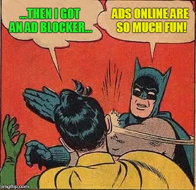 Batman Slapping Robin Meme | ...THEN I GOT AN AD BLOCKER... ADS ONLINE ARE SO MUCH FUN! | image tagged in memes,batman slapping robin | made w/ Imgflip meme maker