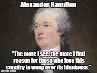 "Alexander Hamilton Weeps Over America's Blindness | Alexander Hamilton ""The more I see, the more I find reason for those who love this country to weep over its blindness."" 