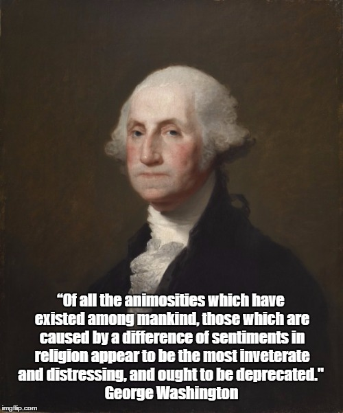 "George Washington Loathed The Many Animosities Among Self-Professed Christians | ""Of all the animosities which have existed among mankind, those which are caused by a difference of sentiments in religion appear to be the  