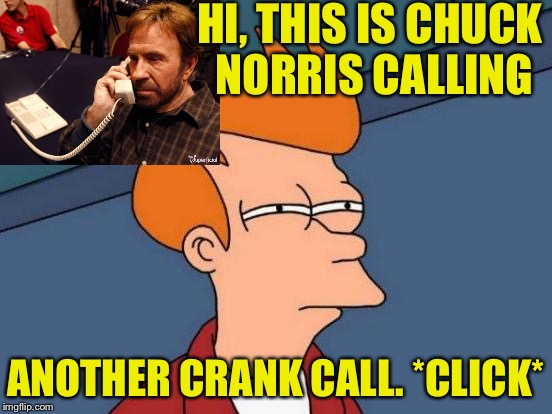 Futurama Fry Meme | HI, THIS IS CHUCK NORRIS CALLING ANOTHER CRANK CALL. *CLICK* | image tagged in memes,futurama fry | made w/ Imgflip meme maker