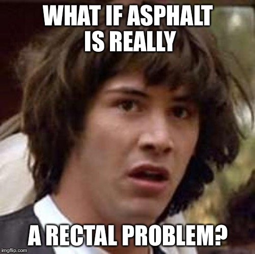 Conspiracy Keanu Meme | WHAT IF ASPHALT IS REALLY A RECTAL PROBLEM? | image tagged in memes,conspiracy keanu | made w/ Imgflip meme maker
