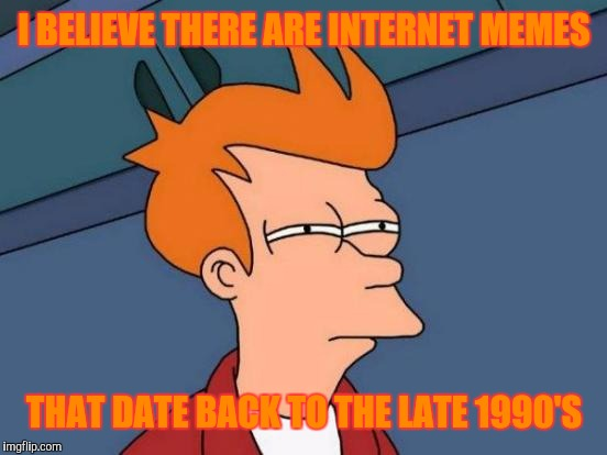 Futurama Fry Meme | I BELIEVE THERE ARE INTERNET MEMES THAT DATE BACK TO THE LATE 1990'S | image tagged in memes,futurama fry | made w/ Imgflip meme maker