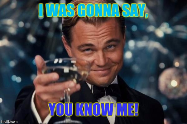 Leonardo Dicaprio Cheers Meme | I WAS GONNA SAY, YOU KNOW ME! | image tagged in memes,leonardo dicaprio cheers | made w/ Imgflip meme maker