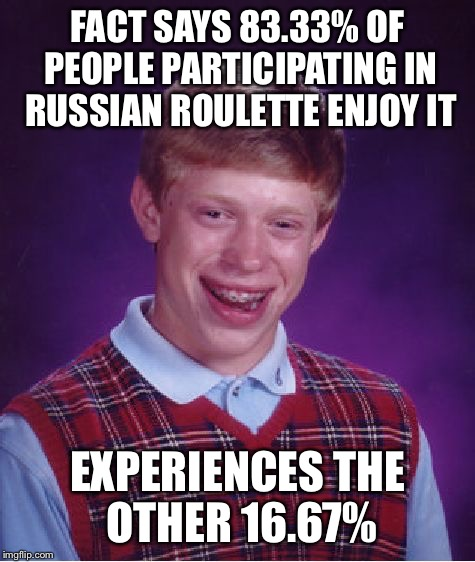 Bad Luck Brian Meme | FACT SAYS 83.33% OF PEOPLE PARTICIPATING IN RUSSIAN ROULETTE ENJOY IT EXPERIENCES THE OTHER 16.67% | image tagged in memes,bad luck brian | made w/ Imgflip meme maker