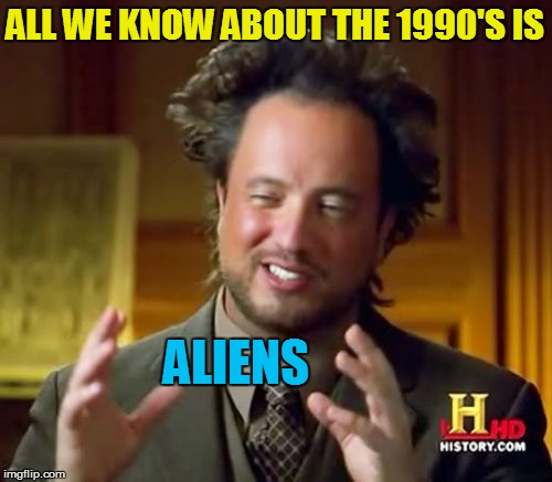 Ancient Aliens Meme | ALL WE KNOW ABOUT THE 1990'S IS ALIENS | image tagged in memes,ancient aliens | made w/ Imgflip meme maker