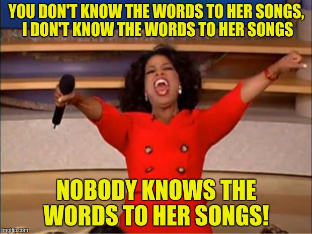 Oprah You Get A Meme | YOU DON'T KNOW THE WORDS TO HER SONGS, I DON'T KNOW THE WORDS TO HER SONGS NOBODY KNOWS THE WORDS TO HER SONGS! | image tagged in memes,oprah you get a | made w/ Imgflip meme maker