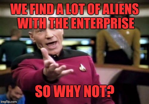 Picard Wtf Meme | WE FIND A LOT OF ALIENS WITH THE ENTERPRISE SO WHY NOT? | image tagged in memes,picard wtf | made w/ Imgflip meme maker