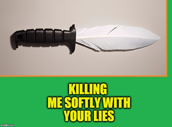 Typically Nasty Weather |  KILLING ME SOFTLY WITH YOUR LIES | image tagged in vince vance,tickle your,roberta flack,killing me softly,with a feather,knife with a feather blade | made w/ Imgflip meme maker