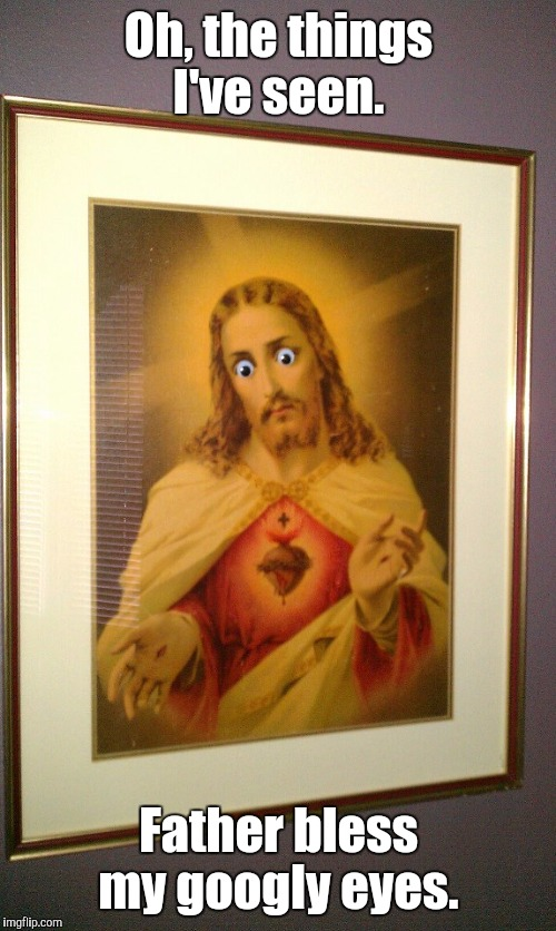 j7bDwVt.jpg  | Oh, the things I've seen. Father bless my googly eyes. | image tagged in j7bdwvtjpg | made w/ Imgflip meme maker