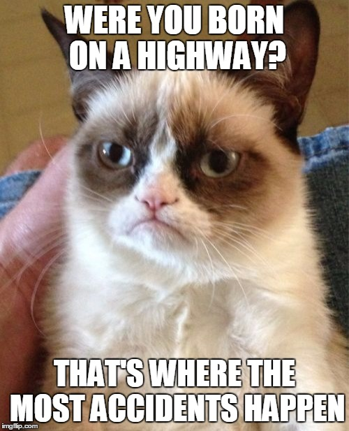 Grumpy Cat Meme | WERE YOU BORN ON A HIGHWAY? THAT'S WHERE THE MOST ACCIDENTS HAPPEN | image tagged in memes,grumpy cat | made w/ Imgflip meme maker