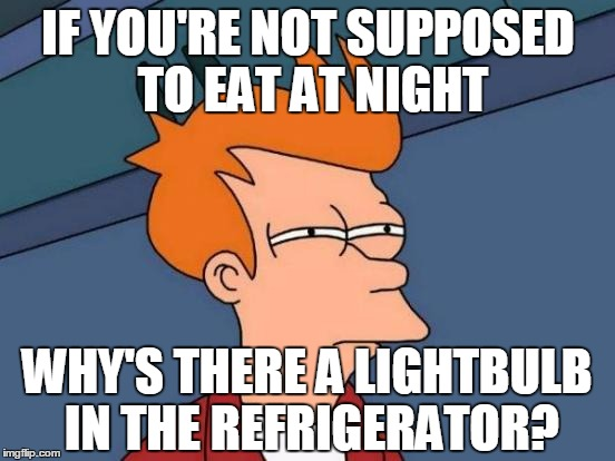 Futurama Fry Meme | IF YOU'RE NOT SUPPOSED TO EAT AT NIGHT WHY'S THERE A LIGHTBULB IN THE REFRIGERATOR? | image tagged in memes,futurama fry | made w/ Imgflip meme maker