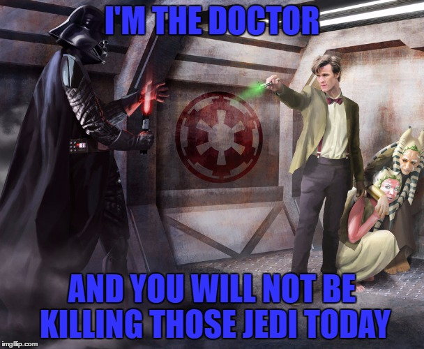The Doctor Vs. Darth Vader | I'M THE DOCTOR AND YOU WILL NOT BE KILLING THOSE JEDI TODAY | image tagged in doctor who,star wars,darth vader,deviantart week | made w/ Imgflip meme maker