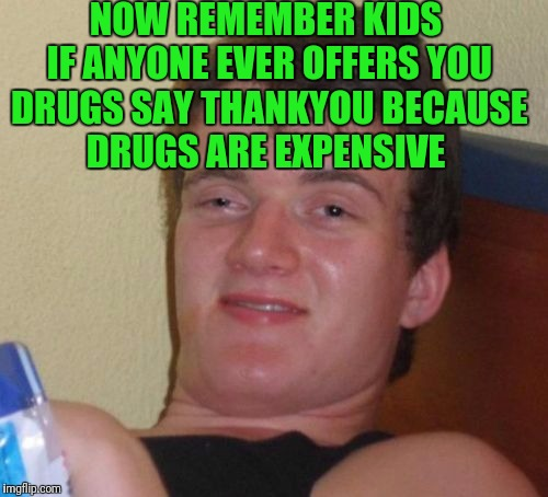 10 Guy Meme | NOW REMEMBER KIDS IF ANYONE EVER OFFERS YOU DRUGS SAY THANKYOU BECAUSE DRUGS ARE EXPENSIVE | image tagged in memes,10 guy | made w/ Imgflip meme maker