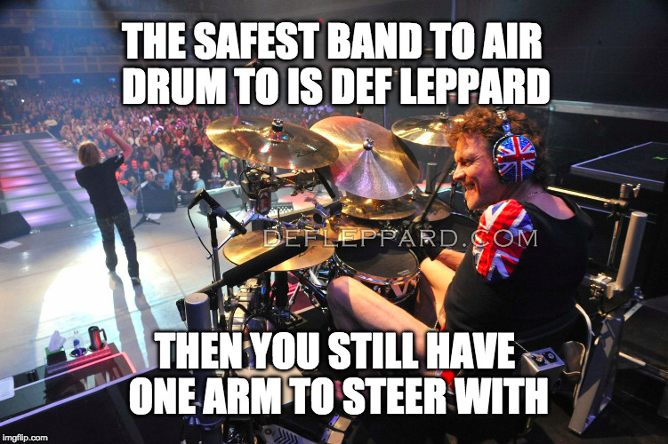 Rick Allen Rocks | THE SAFEST BAND TO AIR DRUM TO IS DEF LEPPARD THEN YOU STILL HAVE ONE ARM TO STEER WITH | image tagged in def leppard,drums,air drumming,legend,funny | made w/ Imgflip meme maker