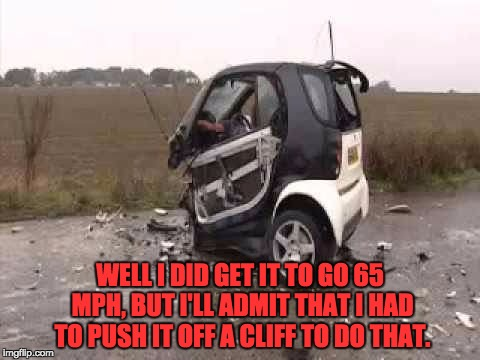 Smart Car Crash | WELL I DID GET IT TO GO 65 MPH, BUT I'LL ADMIT THAT I HAD TO PUSH IT OFF A CLIFF TO DO THAT. | image tagged in smart car crash | made w/ Imgflip meme maker