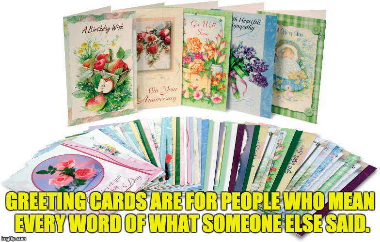 When you care to give whatever someone else writes. | GREETING CARDS ARE FOR PEOPLE WHO MEAN EVERY WORD OF WHAT SOMEONE ELSE SAID. | image tagged in funny meme | made w/ Imgflip meme maker