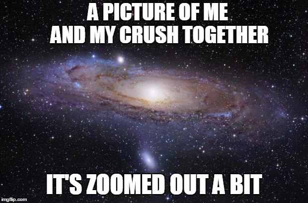 God Religion Universe | A PICTURE OF ME AND MY CRUSH TOGETHER IT'S ZOOMED OUT A BIT | image tagged in god religion universe | made w/ Imgflip meme maker