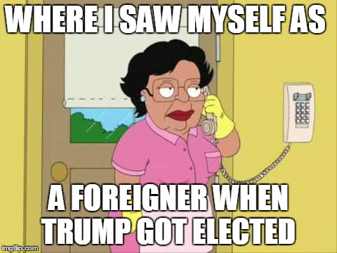 Consuela Meme | WHERE I SAW MYSELF AS A FOREIGNER WHEN TRUMP GOT ELECTED | image tagged in memes,consuela | made w/ Imgflip meme maker