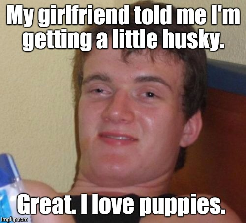 10 Guy Meme | My girlfriend told me I'm getting a little husky. Great. I love puppies. | image tagged in memes,10 guy | made w/ Imgflip meme maker