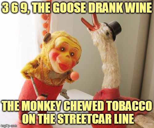 3 6 9, THE GOOSE DRANK WINE THE MONKEY CHEWED TOBACCO ON THE STREETCAR LINE | made w/ Imgflip meme maker