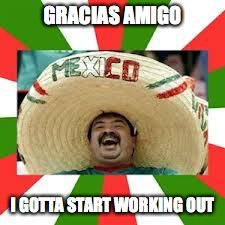 GRACIAS AMIGO I GOTTA START WORKING OUT | made w/ Imgflip meme maker