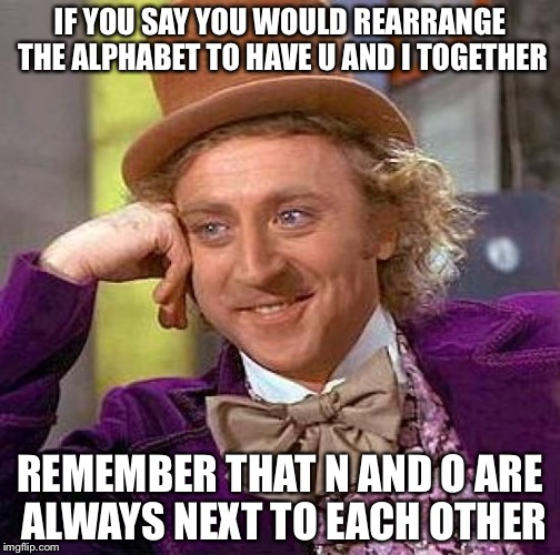 Creepy Condescending Wonka Meme | IF YOU SAY YOU WOULD REARRANGE THE ALPHABET TO HAVE U AND I TOGETHER REMEMBER THAT N AND O ARE ALWAYS NEXT TO EACH OTHER | image tagged in memes,creepy condescending wonka | made w/ Imgflip meme maker