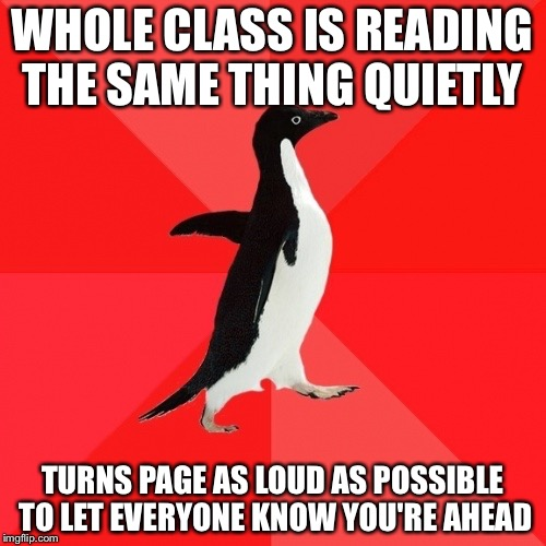 Socially Awesome Penguin | WHOLE CLASS IS READING THE SAME THING QUIETLY TURNS PAGE AS LOUD AS POSSIBLE TO LET EVERYONE KNOW YOU'RE AHEAD | image tagged in memes,socially awesome penguin | made w/ Imgflip meme maker