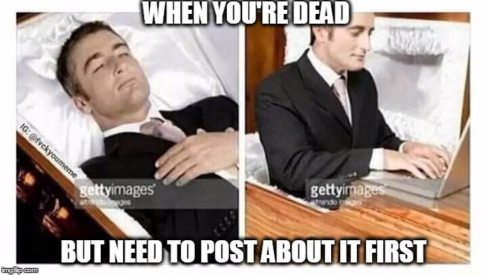 When you're dead | WHEN YOU'RE DEAD BUT NEED TO POST ABOUT IT FIRST | image tagged in when you're dead | made w/ Imgflip meme maker
