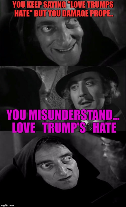 "you're joking | YOU KEEP SAYING ""LOVE TRUMPS HATE"" BUT YOU DAMAGE PROPE.. YOU MISUNDERSTAND... LOVE   TRUMP'S   HATE 