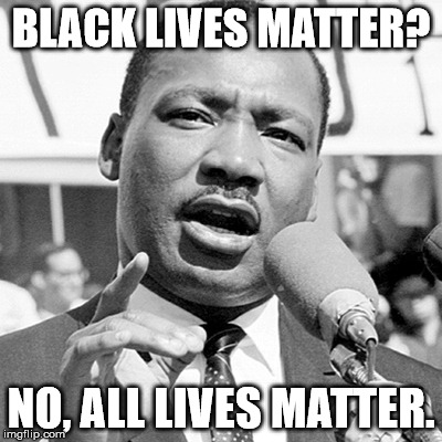 Happy Martin Luther King Jr. Day! | BLACK LIVES MATTER? NO, ALL LIVES MATTER. | image tagged in martin luther king jr mem,aegis_runestone,it's the truth | made w/ Imgflip meme maker