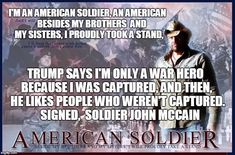 Toby Keith Disses John McCain | I'M AN AMERICAN SOLDIER, AN AMERICAN     BESIDES MY BROTHERS  AND MY SISTERS, I PROUDLY TOOK A STAND, TRUMP SAYS I'M ONLY A WAR HERO BECAUSE | image tagged in toby keith,john mccain,donald trump approves,trump inauguration | made w/ Imgflip meme maker