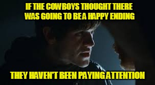 Ramsay Bolton |  IF THE COWBOYS THOUGHT THERE WAS GOING TO BE A HAPPY ENDING; THEY HAVEN'T BEEN PAYING ATTENTION | image tagged in ramsay bolton | made w/ Imgflip meme maker