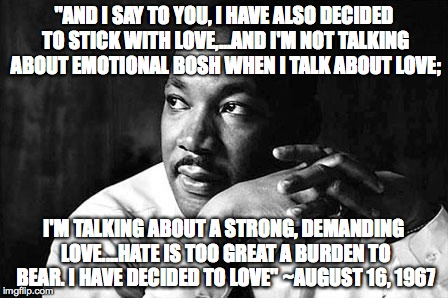 "MLK |  ""AND I SAY TO YOU, I HAVE ALSO DECIDED TO STICK WITH LOVE,...AND I'M NOT TALKING ABOUT EMOTIONAL BOSH WHEN I TALK ABOUT LOVE;; I'M TALKING ABOUT A STRONG, DEMANDING LOVE....HATE IS TOO GREAT A BURDEN TO BEAR. I HAVE DECIDED TO LOVE"" ~AUGUST 16, 1967 