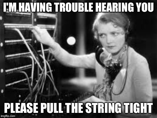 I'M HAVING TROUBLE HEARING YOU PLEASE PULL THE STRING TIGHT | made w/ Imgflip meme maker
