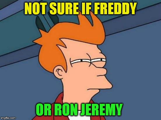 Futurama Fry Meme | NOT SURE IF FREDDY OR RON JEREMY | image tagged in memes,futurama fry | made w/ Imgflip meme maker