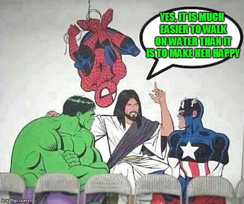 Jesus Hulk Captain America Spider-Man | YES, IT IS MUCH EASIER TO WALK ON WATER THAN IT IS TO MAKE HER HAPPY | image tagged in jesus hulk captain america spider-man | made w/ Imgflip meme maker