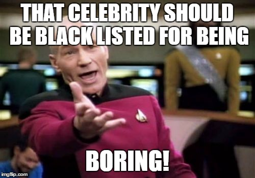 Picard Wtf Meme | THAT CELEBRITY SHOULD BE BLACK LISTED FOR BEING BORING! | image tagged in memes,picard wtf | made w/ Imgflip meme maker