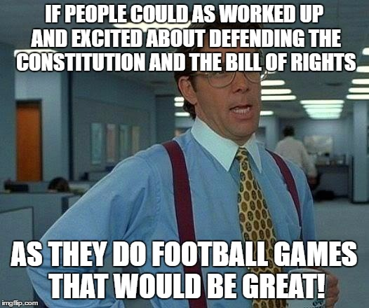 That Would Be Great Meme | IF PEOPLE COULD AS WORKED UP AND EXCITED ABOUT DEFENDING THE CONSTITUTION AND THE BILL OF RIGHTS AS THEY DO FOOTBALL GAMES THAT WOULD BE GRE | image tagged in memes,that would be great | made w/ Imgflip meme maker