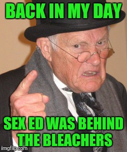 Back In My Day Meme | BACK IN MY DAY SEX ED WAS BEHIND THE BLEACHERS | image tagged in memes,back in my day | made w/ Imgflip meme maker