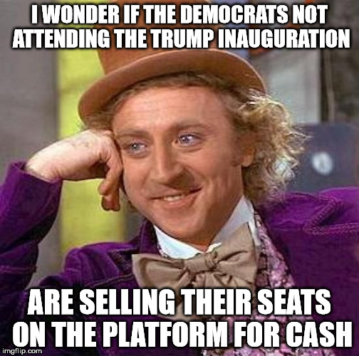 Attention, IRS... | I WONDER IF THE DEMOCRATS NOT ATTENDING THE TRUMP INAUGURATION ARE SELLING THEIR SEATS ON THE PLATFORM FOR CASH | image tagged in memes,creepy condescending wonka | made w/ Imgflip meme maker