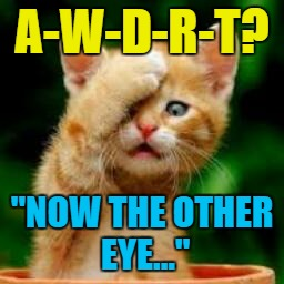"Cat's eyes matter... | A-W-D-R-T? ""NOW THE OTHER EYE..."" 