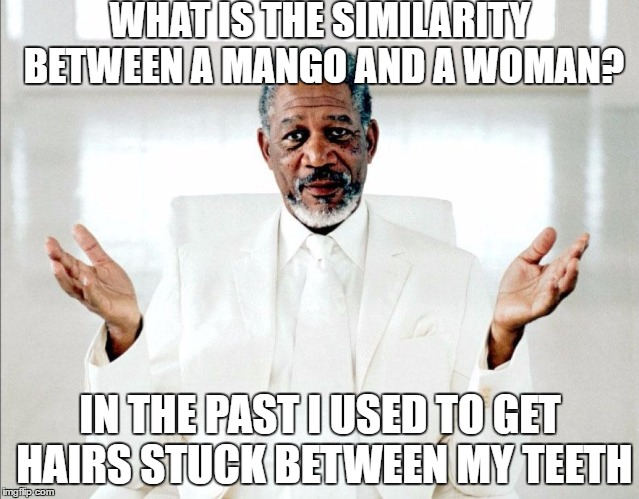 MorganFreemanGod | WHAT IS THE SIMILARITY BETWEEN A MANGO AND A WOMAN? IN THE PAST I USED TO GET HAIRS STUCK BETWEEN MY TEETH | image tagged in morganfreemangod,mango,woman,women,hair,oral sex | made w/ Imgflip meme maker