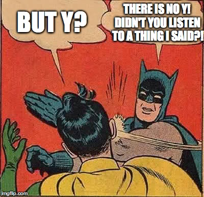 Batman Slapping Robin Meme | BUT Y? THERE IS NO Y! DIDN'T YOU LISTEN TO A THING I SAID?! | image tagged in memes,batman slapping robin | made w/ Imgflip meme maker