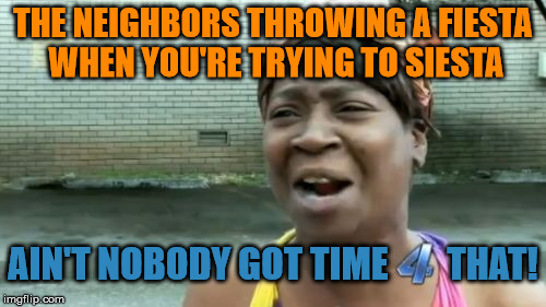 Would A Canadian Party Be Any Better? | THE NEIGHBORS THROWING A FIESTA WHEN YOU'RE TRYING TO SIESTA AIN'T NOBODY GOT TIME        THAT! | image tagged in memes,aint nobody got time for that,mexican neighbors,mexican fiesta,siesta,i could go for some fajitas | made w/ Imgflip meme maker