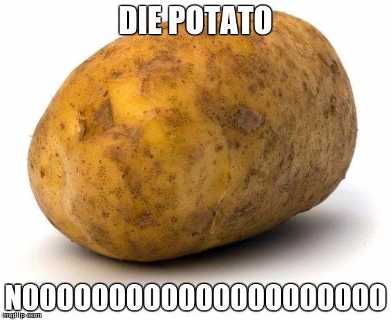 I am a potato | DIE POTATO NOOOOOOOOOOOOOOOOOOOOO | image tagged in i am a potato | made w/ Imgflip meme maker